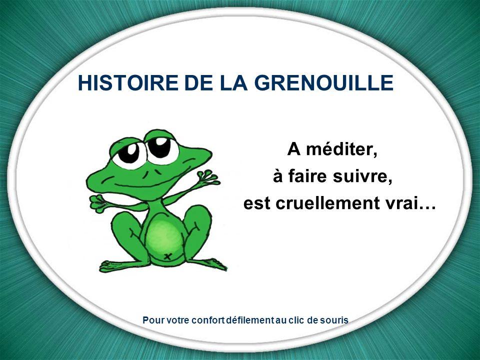 HISTOIRE DE LA GRENOUILLE A méditer, à faire suivre, c est cruellement vrai… Pour votre confort défilement au clic de souris