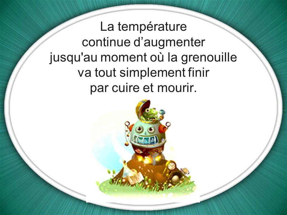 La température continue daugmenter jusqu au moment où la grenouille va tout simplement finir par cuire et mourir.