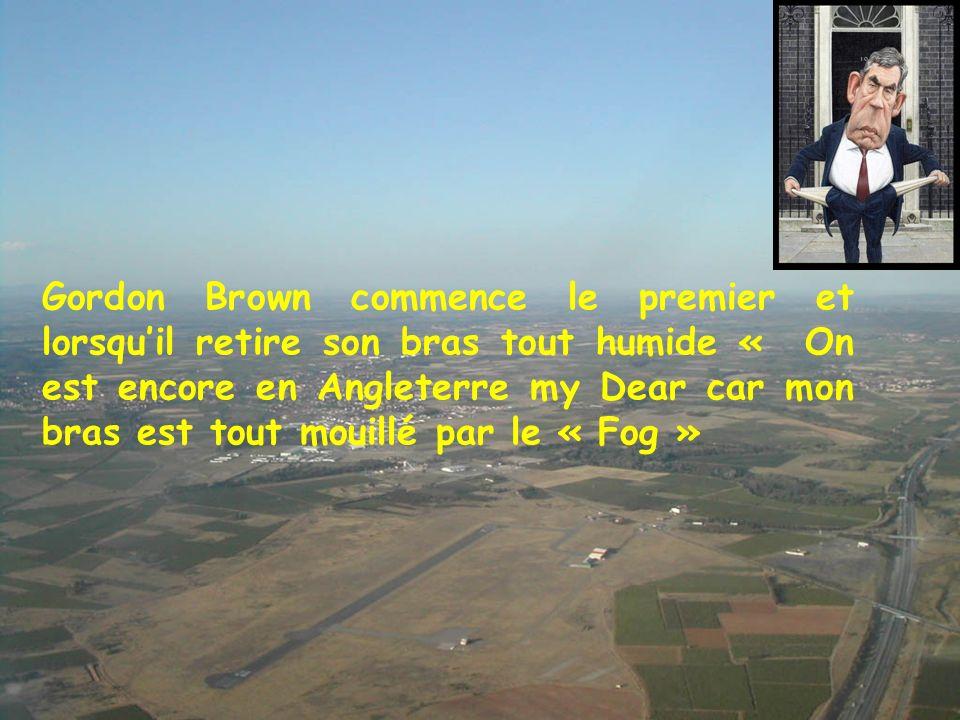 Gordon Brown commence le premier et lorsquil retire son bras tout humide « On est encore en Angleterre my Dear car mon bras est tout mouillé par le « Fog »