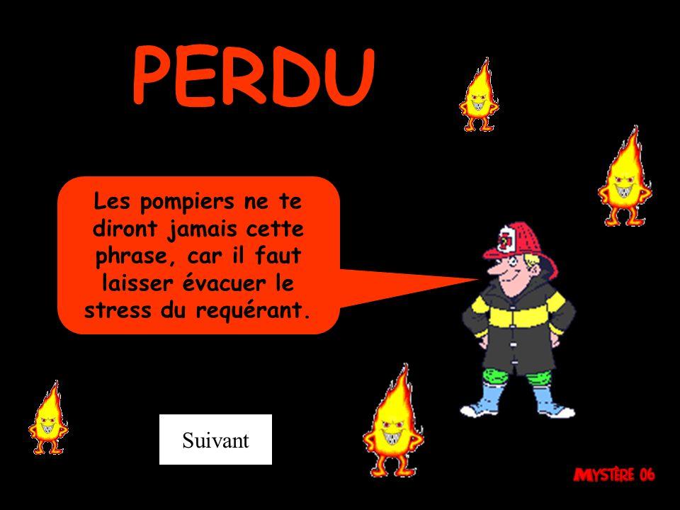 PERDU Les pompiers ne te diront jamais cette phrase, car il faut laisser évacuer le stress du requérant.