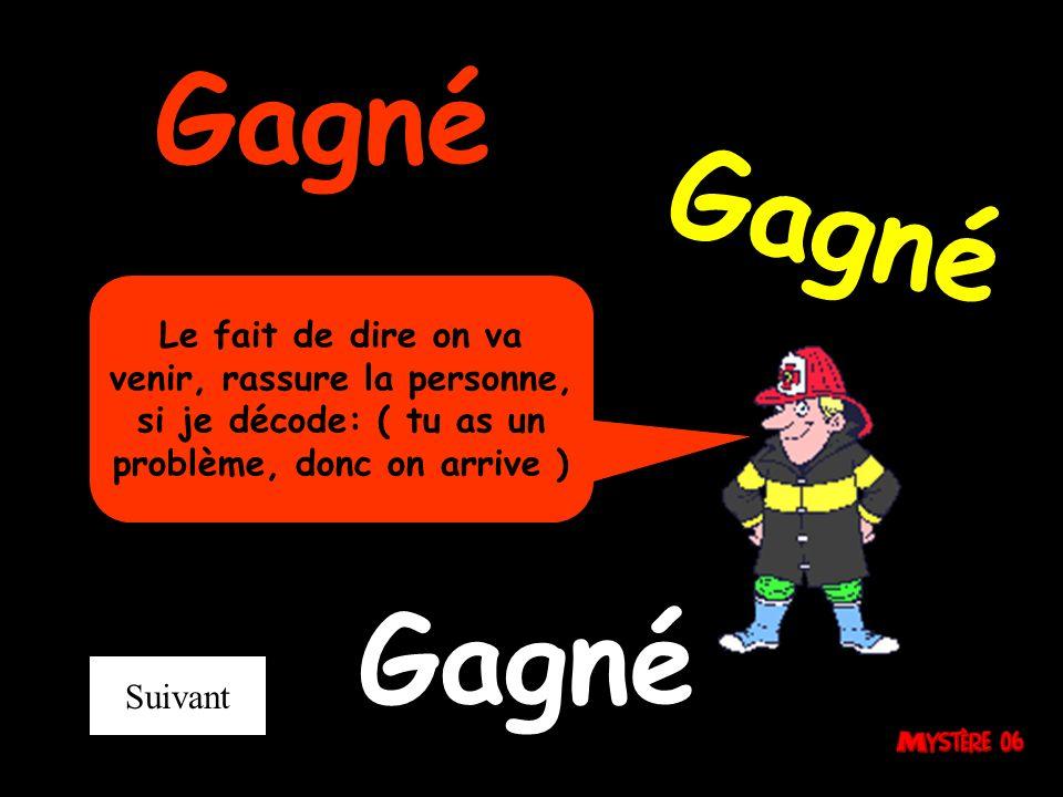 Gagné Le fait de dire on va venir, rassure la personne, si je décode: ( tu as un problème, donc on arrive ) Suivant Gagné
