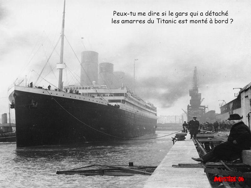 Peux-tu me dire si le gars qui a détaché les amarres du Titanic est monté à bord ?