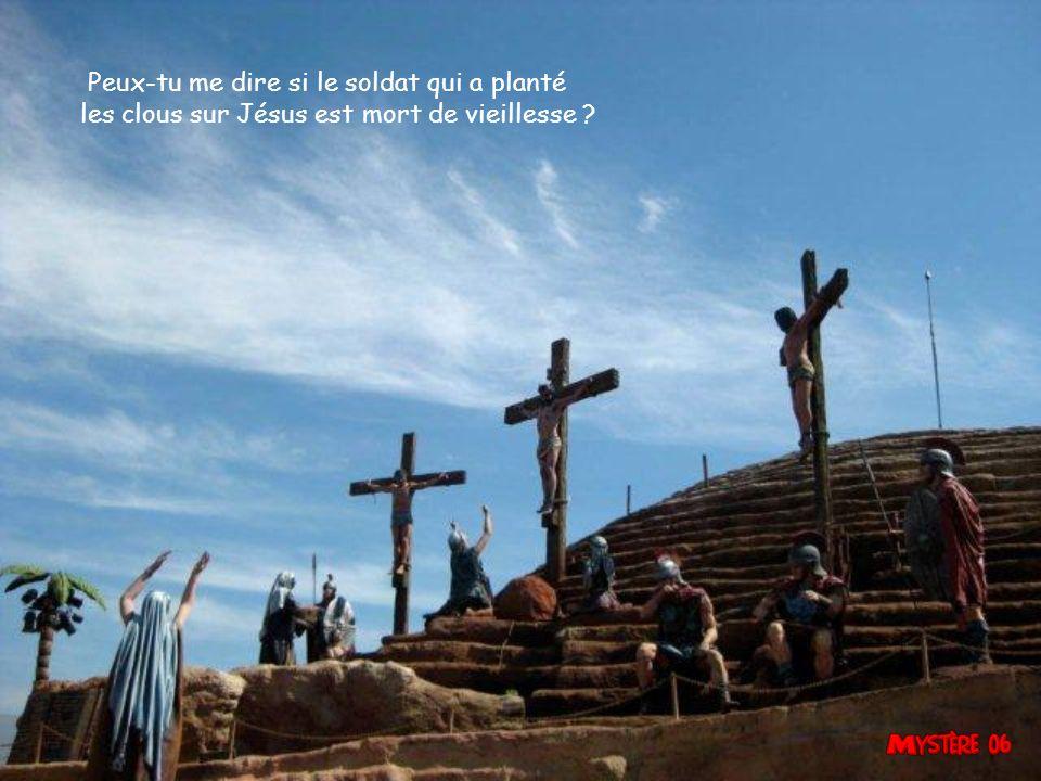 Peux-tu me dire si le soldat qui a planté les clous sur Jésus est mort de vieillesse ?