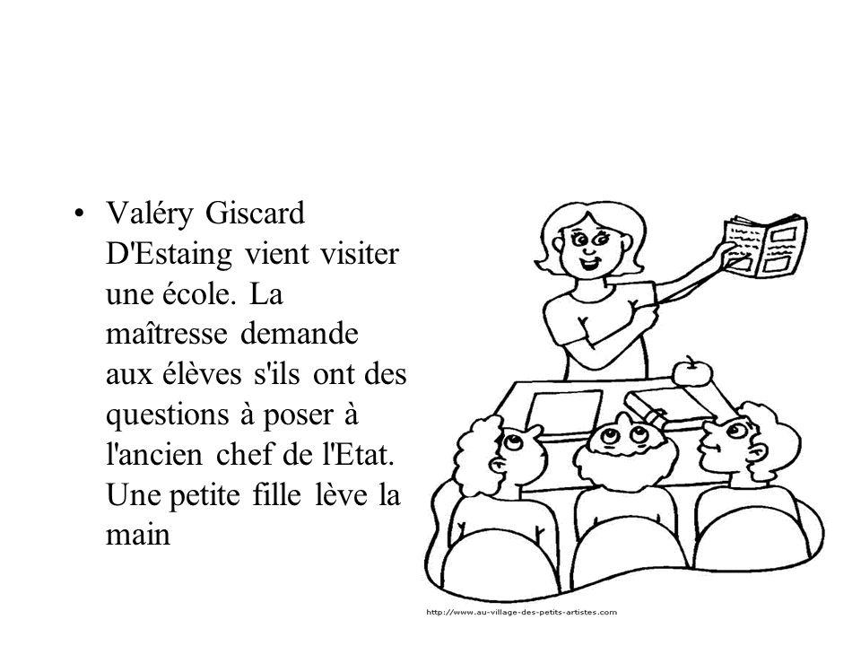 Valéry Giscard D'Estaing vient visiter une école. La maîtresse demande aux élèves s'ils ont des questions à poser à l'ancien chef de l'Etat. Une petit