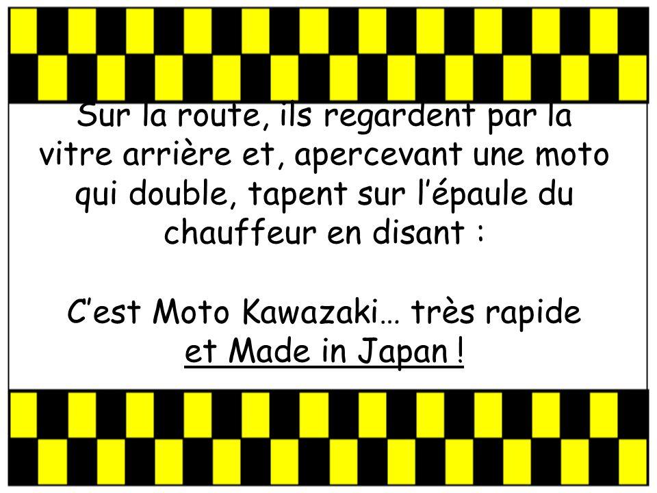 Sur la route, ils regardent par la vitre arrière et, apercevant une moto qui double, tapent sur lépaule du chauffeur en disant : Cest Moto Kawazaki… très rapide et Made in Japan !