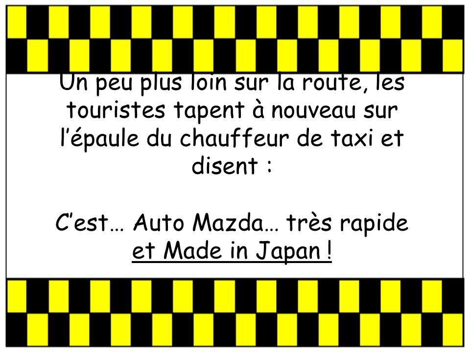 Un peu plus loin sur la route, les touristes tapent à nouveau sur lépaule du chauffeur de taxi et disent : Cest… Auto Mazda… très rapide et Made in Japan !