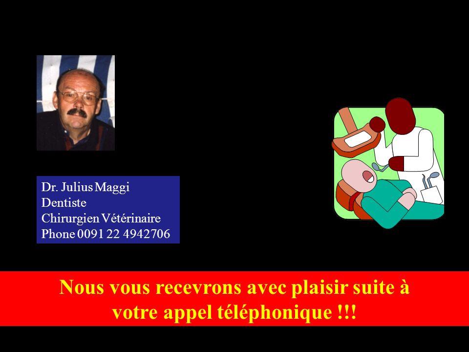 Nous vous recevrons avec plaisir suite à votre appel téléphonique !!! Dr. Julius Maggi Dentiste Chirurgien Vétérinaire Phone 0091 22 4942706
