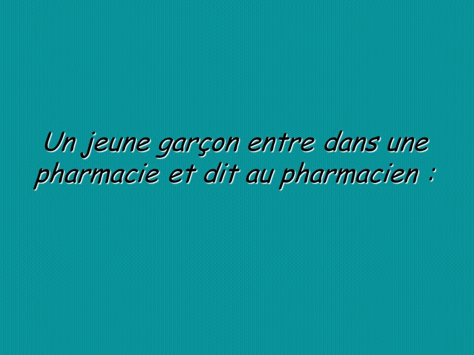 Un jeune garçon entre dans une pharmacie et dit au pharmacien :