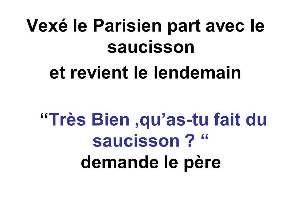 Vexé le Parisien part avec le saucisson et revient le lendemain Très Bien,quas-tu fait du saucisson .