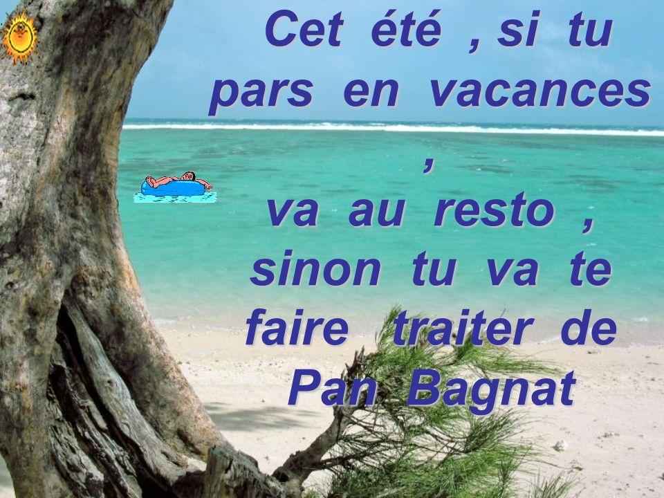 Alors Cet été, si tu pars en vacances, va au resto, sinon tu va te faire traiter de Pan Bagnat