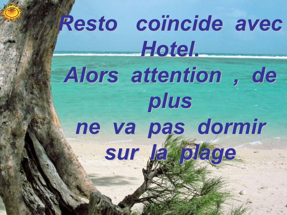 Resto coïncide avec Hotel. Alors attention, de plus ne va pas dormir sur la plage