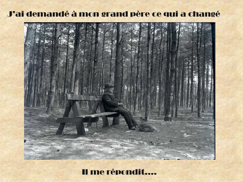 Jai demandé à mon grand père ce qui a changé Il me répondit….
