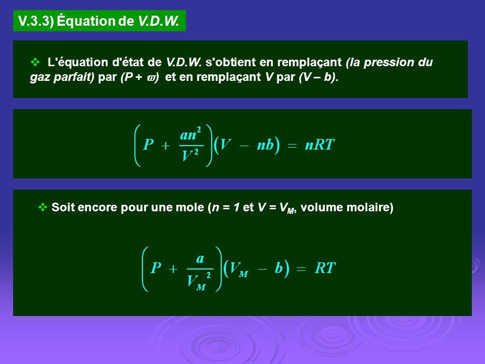 V.3.3) Équation de V.D.W. L'équation d'état de V.D.W. s'obtient en remplaçant (la pression du gaz parfait) par (P + ) et en remplaçant V par (V – b).