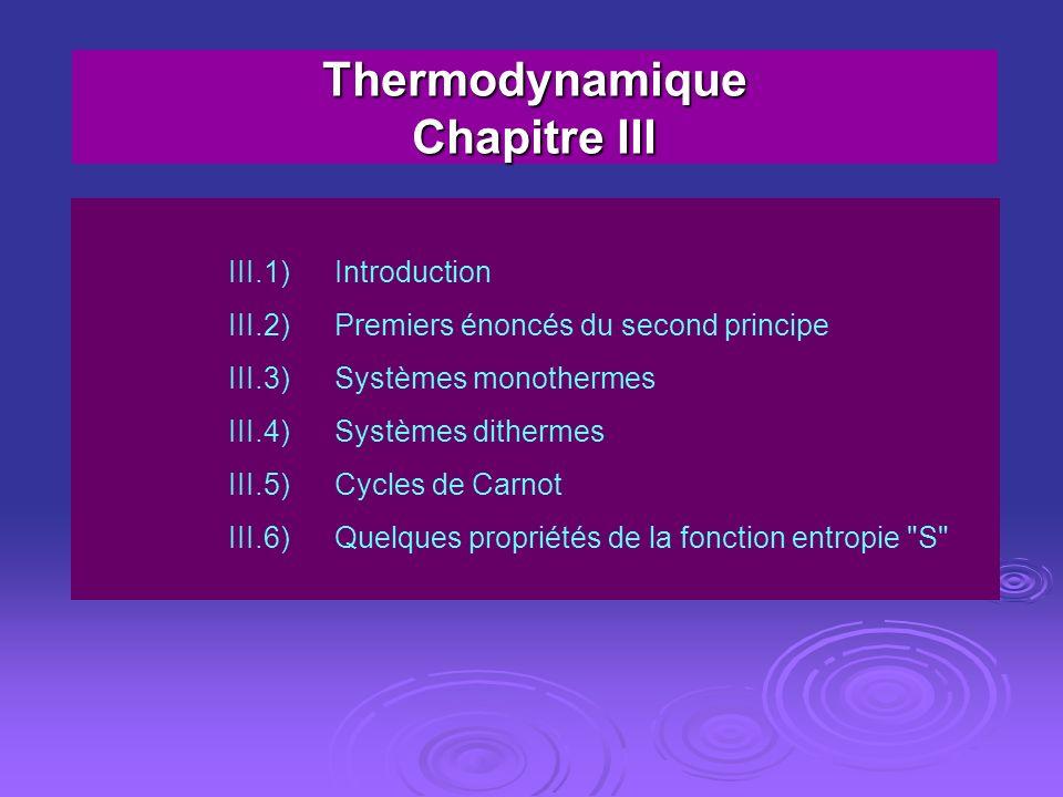 Thermodynamique Chapitre III III.1)Introduction III.2)Premiers énoncés du second principe III.3)Systèmes monothermes III.4)Systèmes dithermes III.5)Cy
