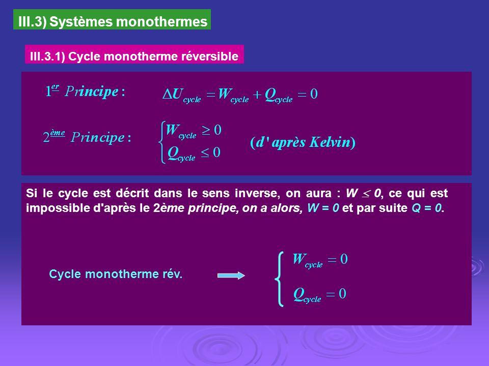 III.3) Systèmes monothermes III.3.1) Cycle monotherme réversible Si le cycle est décrit dans le sens inverse, on aura : W 0, ce qui est impossible d'a