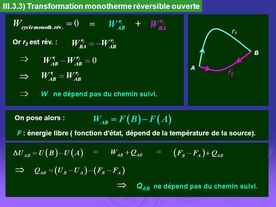 III.3.3) Transformation monotherme réversible ouverte A B r2r2 r1r1 Or r 2 est rév. : W ne dépend pas du chemin suivi. On pose alors : F : énergie lib