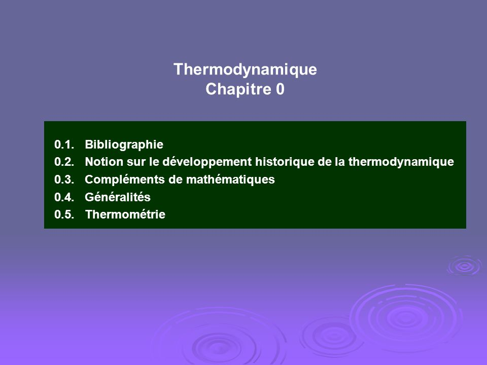 Thermodynamique Chapitre 0 0.1. Bibliographie 0.2. Notion sur le développement historique de la thermodynamique 0.3. Compléments de mathématiques 0.4.
