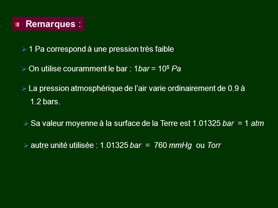 · Remarques : 1 Pa correspond à une pression très faible On utilise couramment le bar : 1bar = 10 5 Pa Sa valeur moyenne à la surface de la Terre est