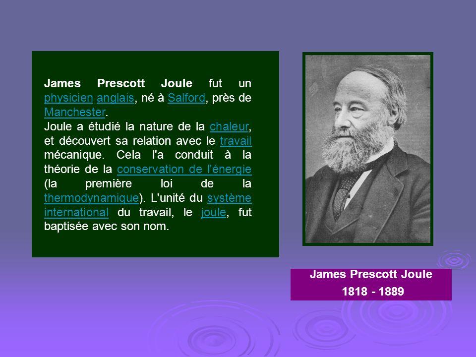 James Prescott Joule fut un physicien anglais, né à Salford, près de Manchester. physicienanglaisSalford Manchester Joule a étudié la nature de la cha