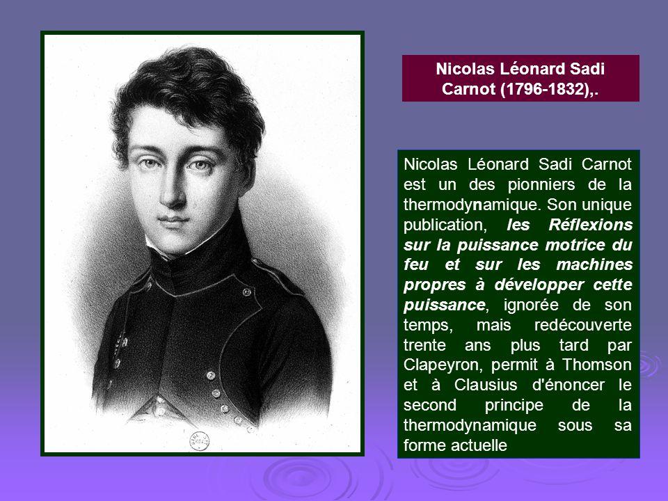 Nicolas Léonard Sadi Carnot (1796-1832),. Nicolas Léonard Sadi Carnot est un des pionniers de la thermodynamique. Son unique publication, les Réflexio