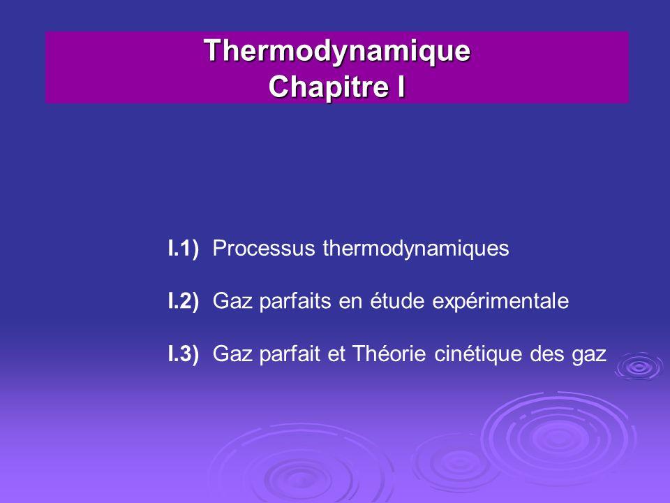 Thermodynamique Chapitre I I.1) Processus thermodynamiques I.2) Gaz parfaits en étude expérimentale I.3) Gaz parfait et Théorie cinétique des gaz