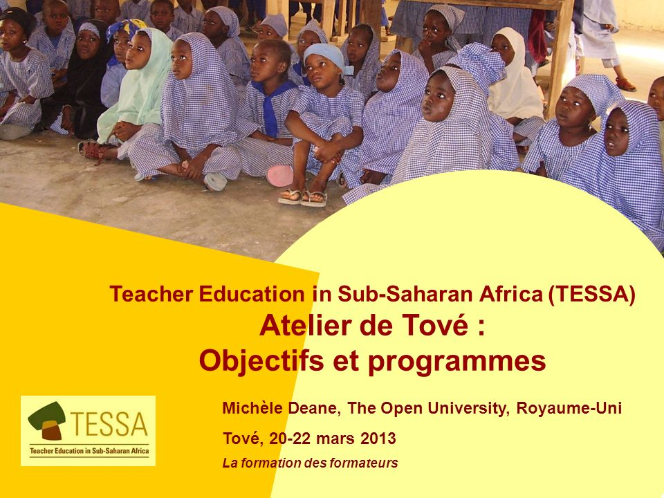 Teacher Education in Sub-Saharan Africa (TESSA) Atelier de Tové : Objectifs et programmes Michèle Deane, The Open University, Royaume-Uni Tové, 20-22 mars 2013 La formation des formateurs