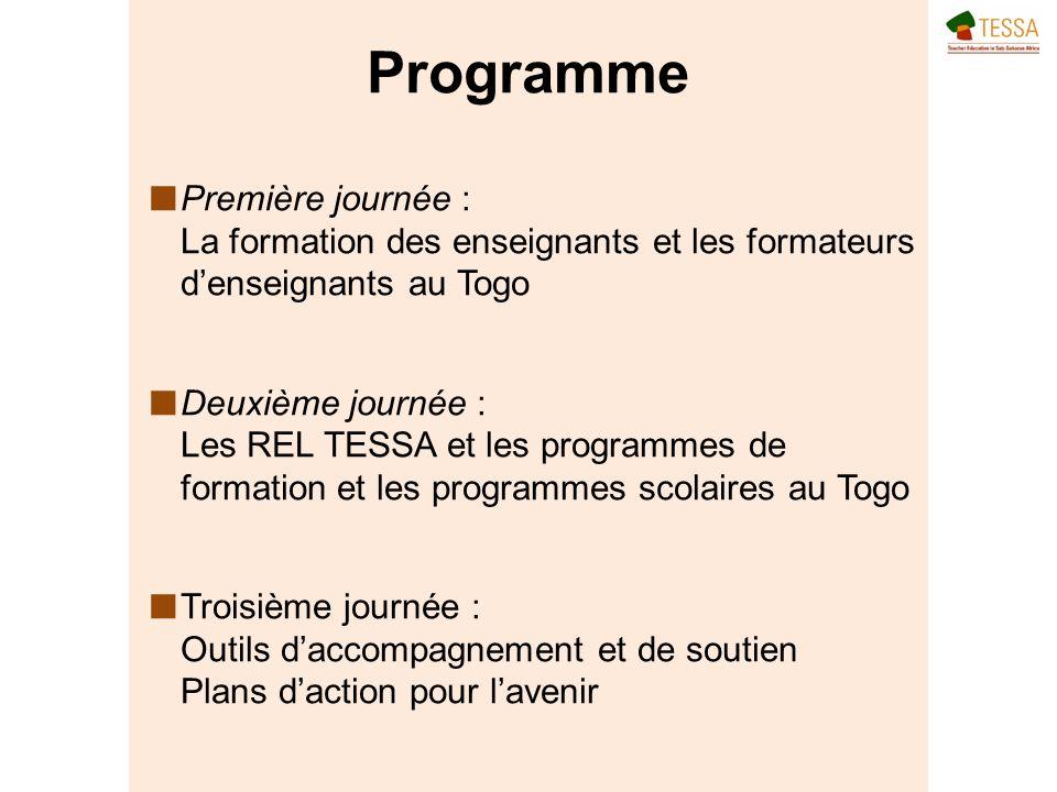 Programme Première journée : La formation des enseignants et les formateurs denseignants au Togo Deuxième journée : Les REL TESSA et les programmes de formation et les programmes scolaires au Togo Troisième journée : Outils daccompagnement et de soutien Plans daction pour lavenir