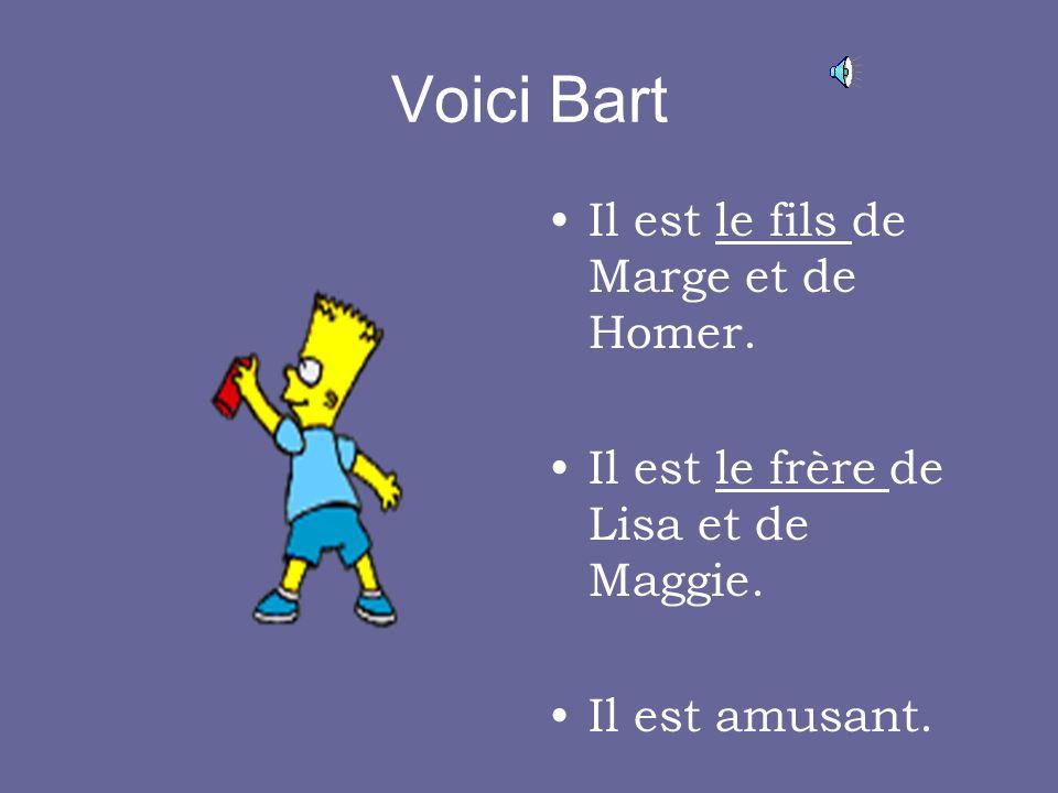 Voici Bart Il est le fils de Marge et de Homer.Il est le frère de Lisa et de Maggie.