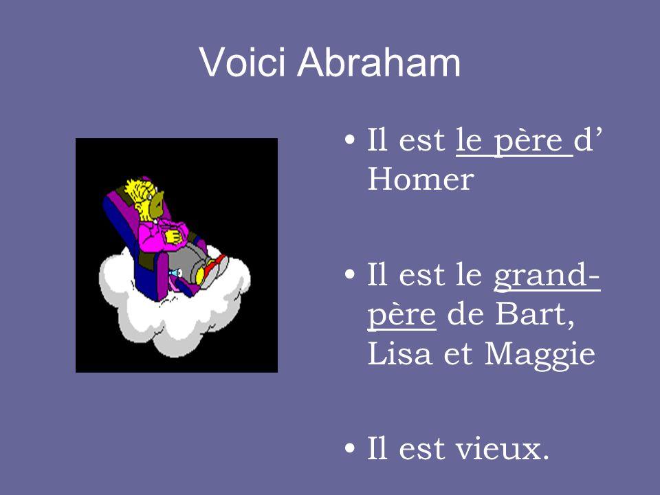 Voici Abraham Il est le père d Homer Il est le grand- père de Bart, Lisa et Maggie Il est vieux.