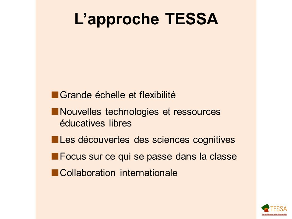Lapproche TESSA Grande échelle et flexibilité Nouvelles technologies et ressources éducatives libres Les découvertes des sciences cognitives Focus sur ce qui se passe dans la classe Collaboration internationale