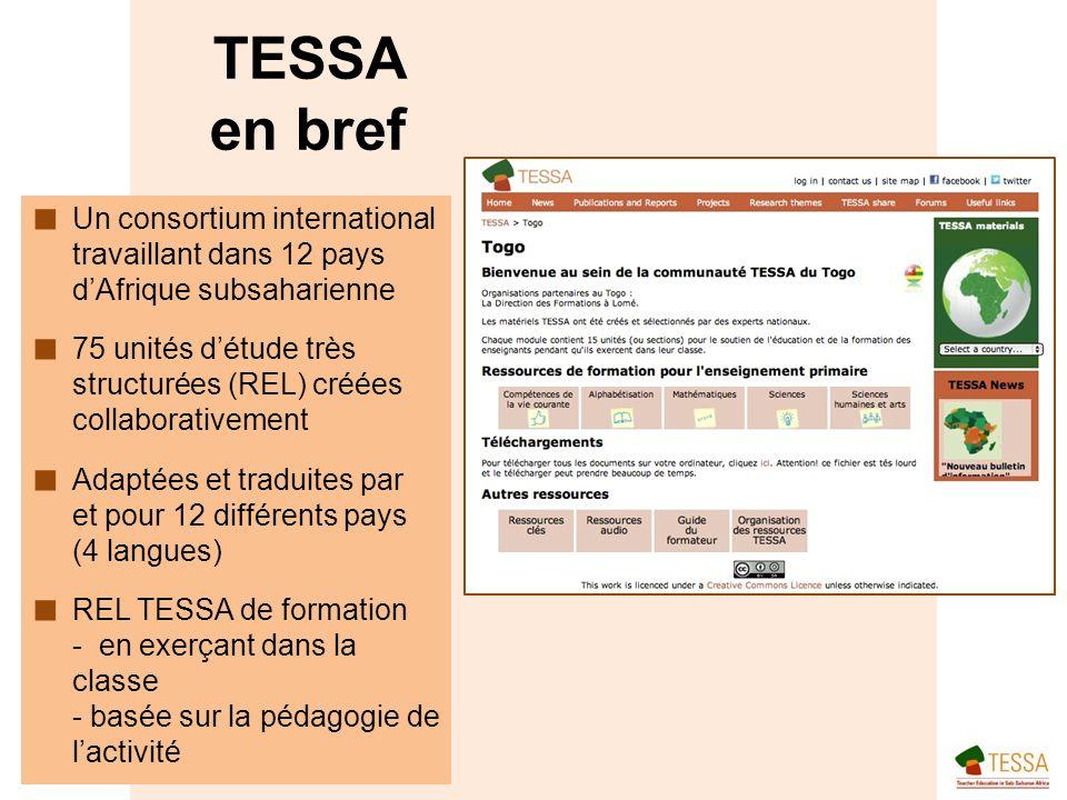 Un consortium international travaillant dans 12 pays dAfrique subsaharienne 75 unités détude très structurées (REL) créées collaborativement Adaptées et traduites par et pour 12 différents pays (4 langues) REL TESSA de formation - en exerçant dans la classe - basée sur la pédagogie de lactivité TESSA en bref