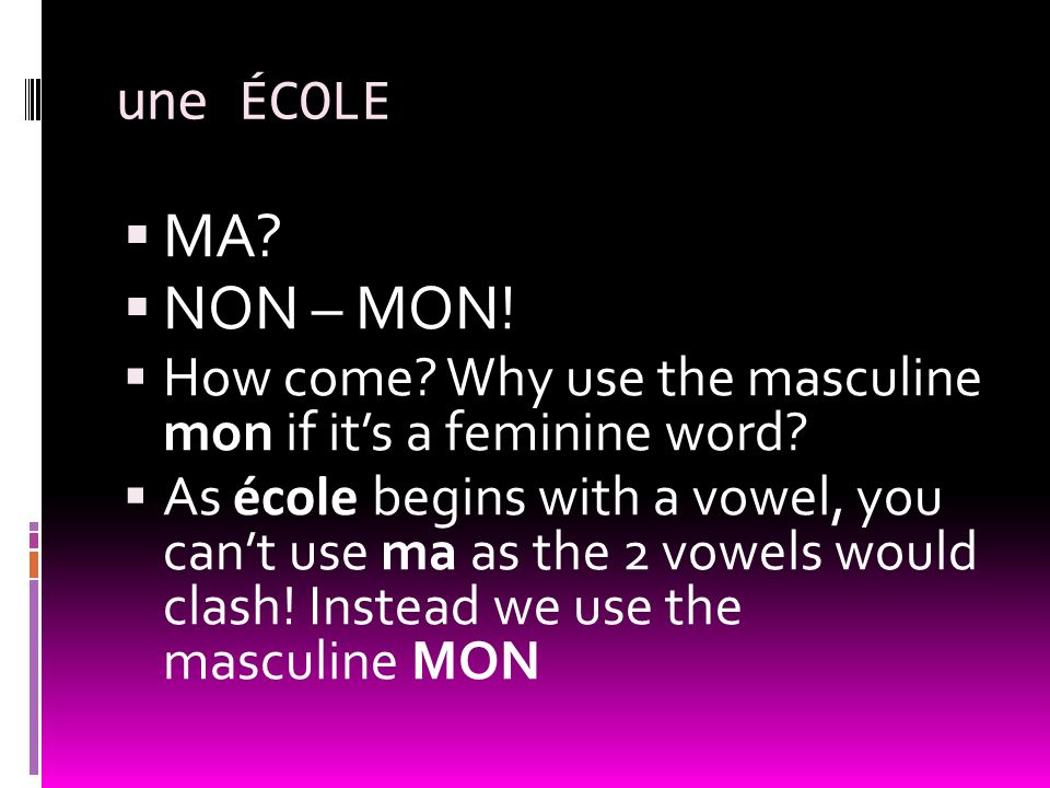 une ÉCOLE MA? NON – MON! How come? Why use the masculine mon if its a feminine word? As école begins with a vowel, you cant use ma as the 2 vowels wou