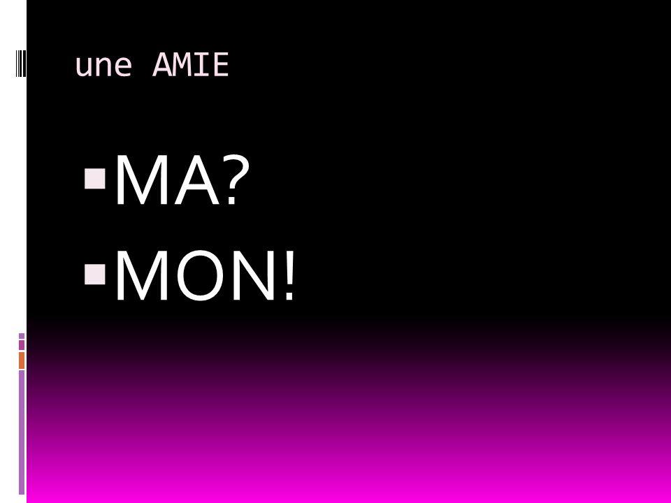 une AMIE MA MON!