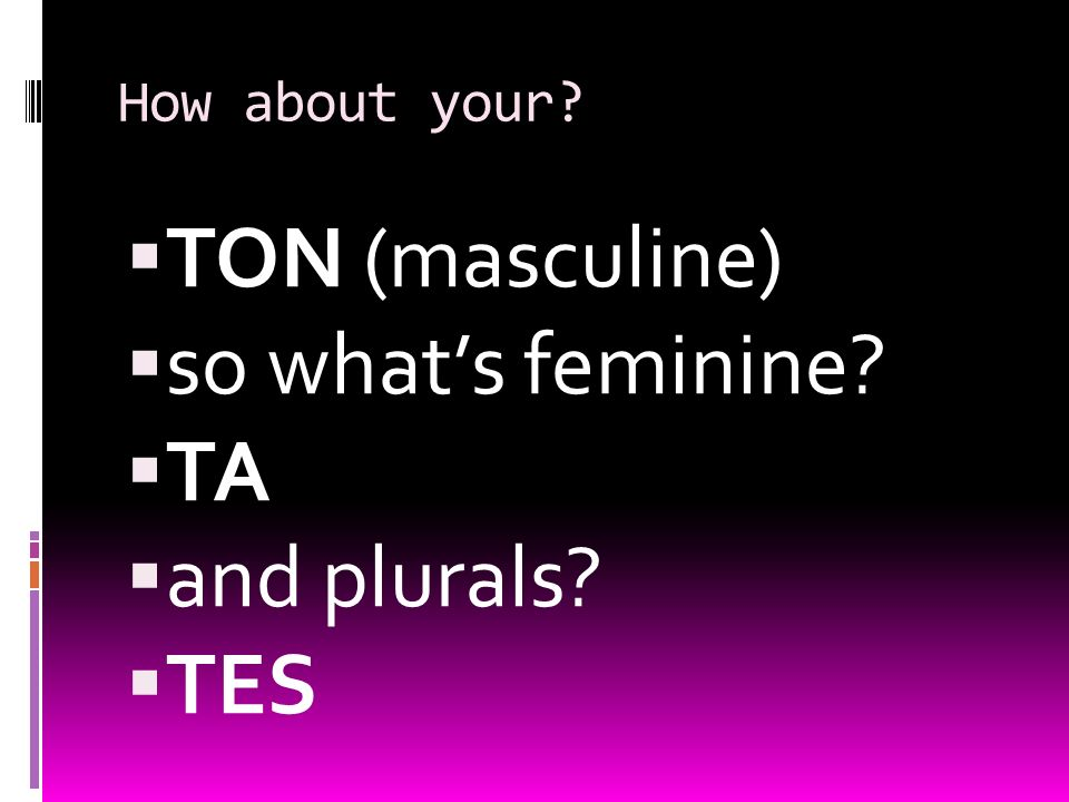 How about your? TON (masculine) so whats feminine? TA and plurals? TES