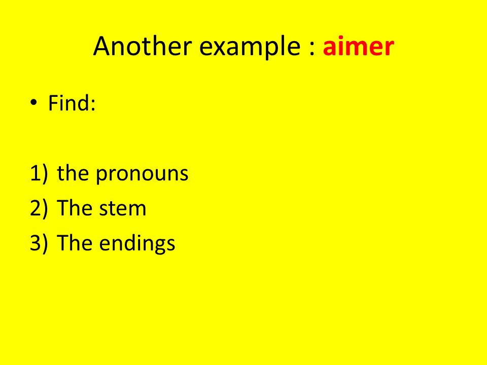 Another example : aimer Find: 1)the pronouns 2)The stem 3)The endings
