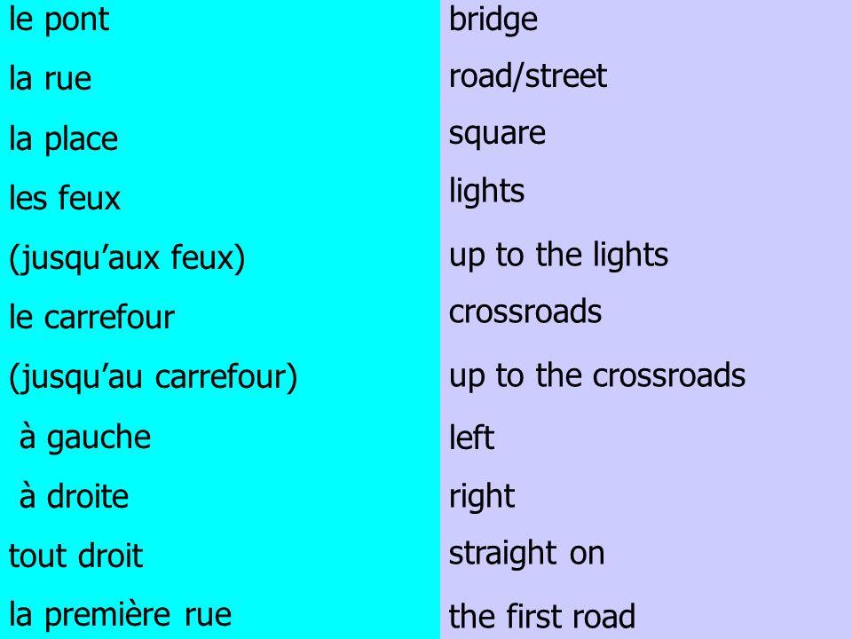 le pont la rue la place les feux (jusquaux feux) le carrefour (jusquau carrefour) à gauche à droite tout droit la première rue bridge road/street squa