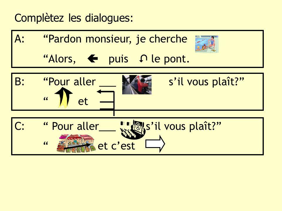 Complètez les dialogues: A: Pardon monsieur, je cherche Alors, puis le pont. B: Pour aller ___ sil vous plaît? et C: Pour aller___ sil vous plaît? et