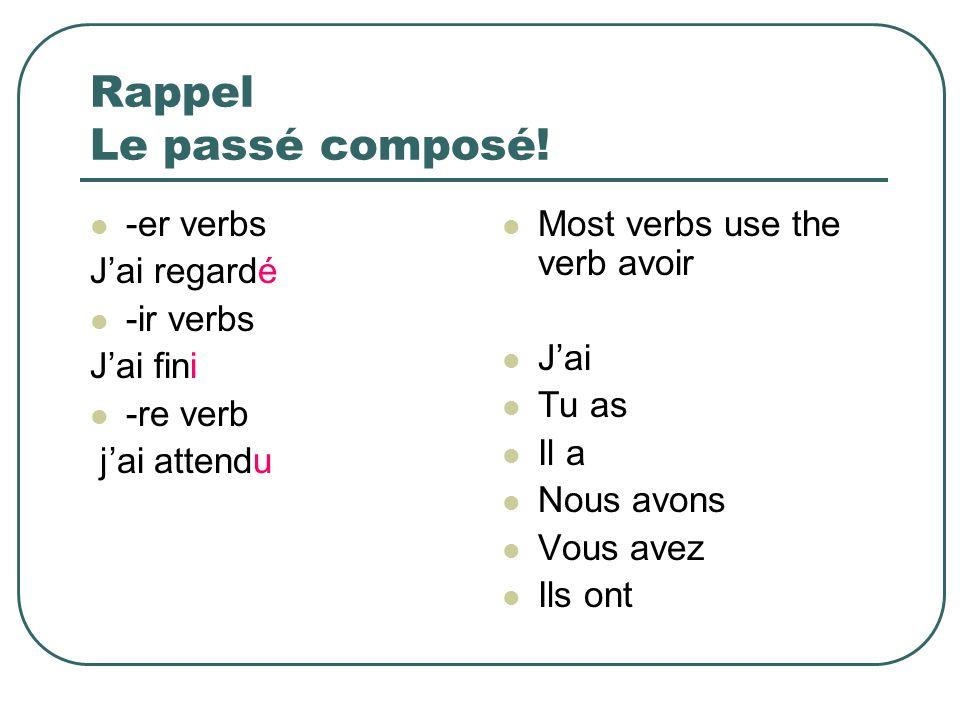 Rappel Le passé composé! -er verbs Jai regardé -ir verbs Jai fini -re verb jai attendu Most verbs use the verb avoir Jai Tu as Il a Nous avons Vous av