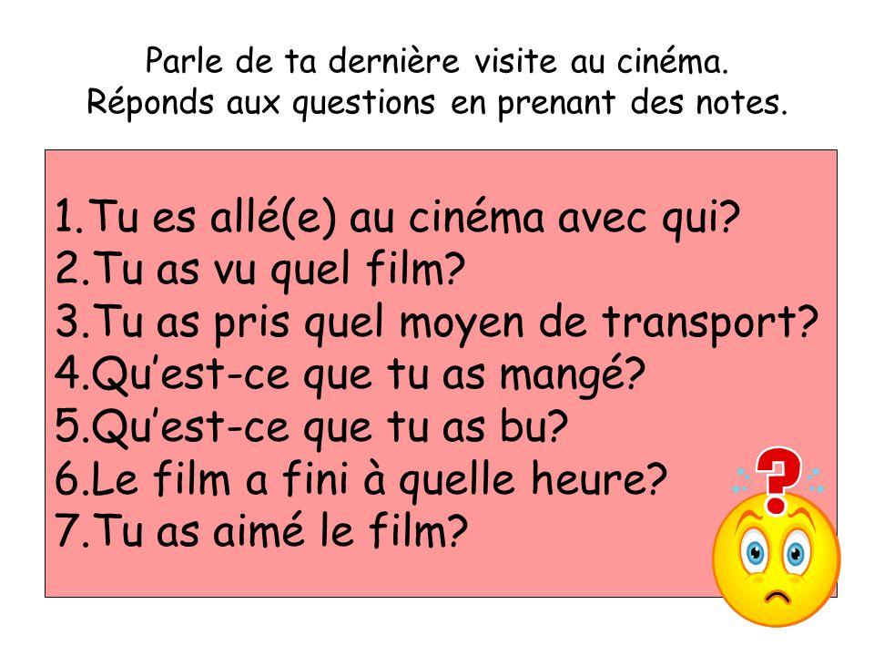 Parle de ta dernière visite au cinéma. Réponds aux questions en prenant des notes. 1.Tu es allé(e) au cinéma avec qui? 2.Tu as vu quel film? 3.Tu as p