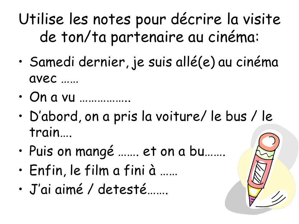 Utilise les notes pour décrire la visite de ton/ta partenaire au cinéma: Samedi dernier, je suis allé(e) au cinéma avec …… On a vu …………….. Dabord, on