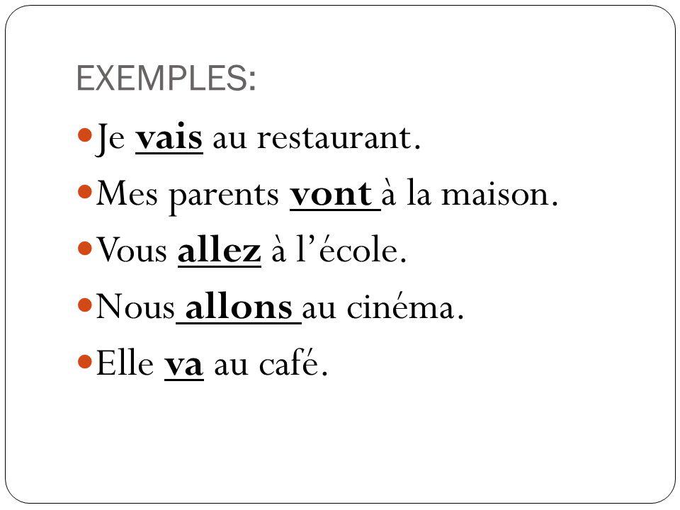 EXEMPLES: Je vais au restaurant. Mes parents vont à la maison. Vous allez à lécole. Nous allons au cinéma. Elle va au café.