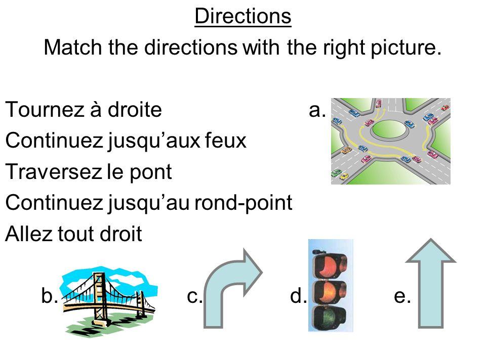 Directions Match the directions with the right picture. Tournez à droite a. Continuez jusquaux feux Traversez le pont Continuez jusquau rond-point All