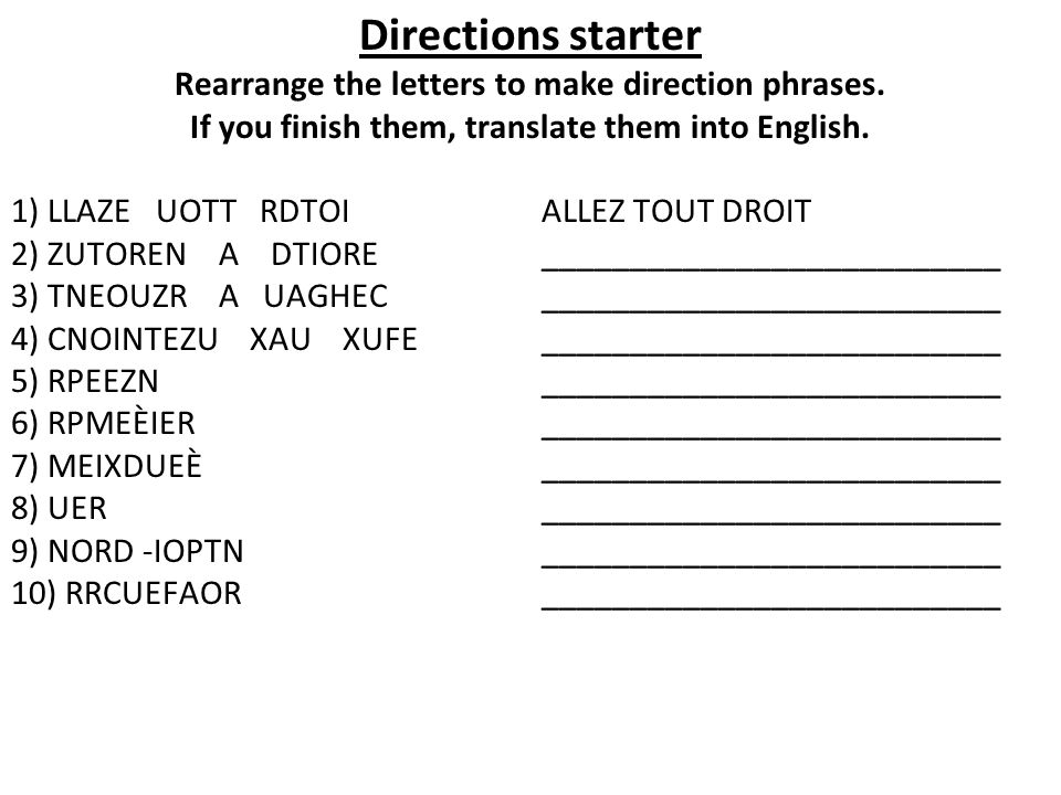 Directions starter Rearrange the letters to make direction phrases. If you finish them, translate them into English. 1) LLAZE UOTT RDTOI ALLEZ TOUT DR