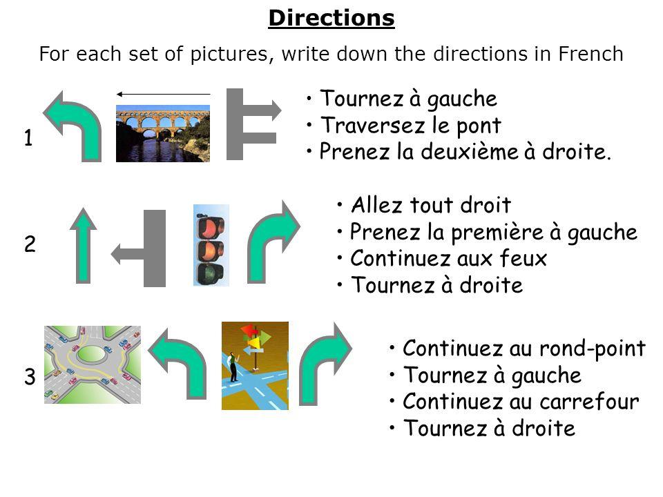Directions For each set of pictures, write down the directions in French Tournez à gauche Traversez le pont Prenez la deuxième à droite. Allez tout dr