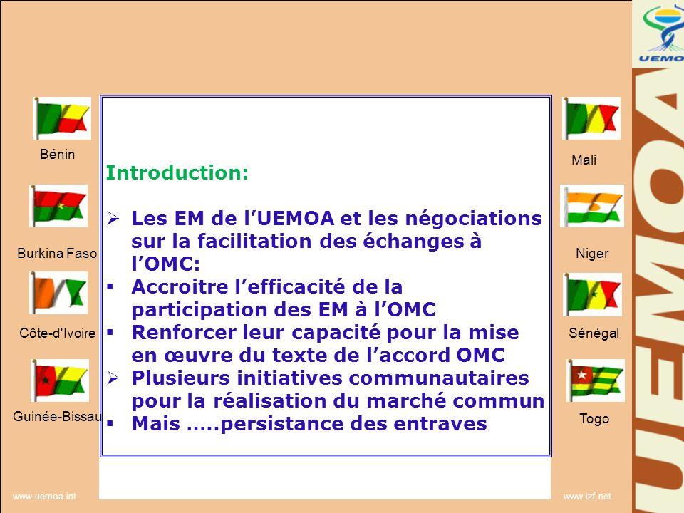 www.uemoa.int www.izf.net Introduction: -Nécessité de renforcer le dispositif existant au niveau communautaire, -Nécessité de coordonner les actions des EM pour lélimination des entraves - Nécessité daccompagner les EM dans les négociations de lAccord OMC -Nécessité daccompagner les EM dans la mise en œuvre de laccord OMC ……A travers le programme régional de facilitation des échanges dans lespace UEMOA Bénin Burkina Faso Côte-d Ivoire Guinée-Bissau Mali Niger Sénégal Togo