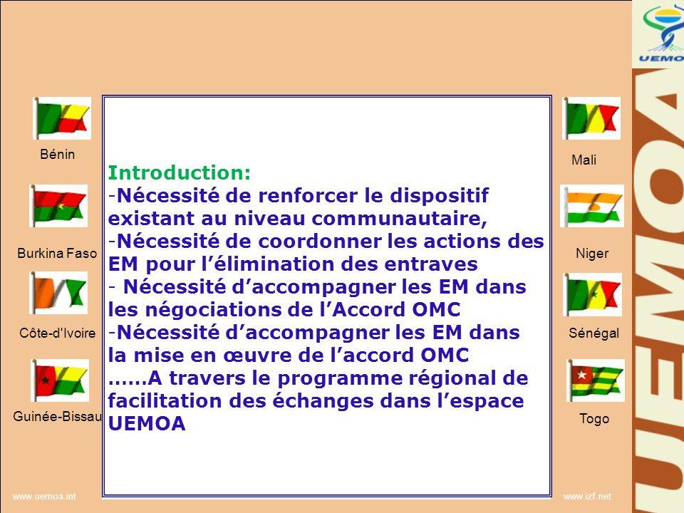 www.uemoa.int www.izf.net Contenu du programme régional de facilitation des échanges dans lespace UEMOA Principes : Conformité au Traité UEMOA Conformité au plan stratégique de lUEMOA (2011/2020) Volet important du PER II (2012/2016) Respect du principe de subsidiarité Accompagner les programmes communautaires existants ; Stratégie concertée de promotion du commerce et de lintégration régionale Bénin Burkina Faso Côte-d Ivoire Guinée-Bissau Mali Niger Sénégal Togo