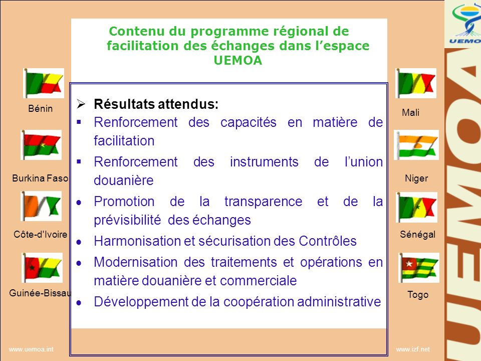 www.uemoa.int www.izf.net Contenu du programme régional de facilitation des échanges dans lespace UEMOA 7 Composantes du programme: Promotion de la stratégie de facilitation des échanges: Elaborer une vision et une stratégie concertée des EM de lUEMOA sur la Facilitation des échanges Renforcer les capacités des EM aux négociations à lOMC Renforcer les capacités des EM dans la mise en œuvre des règles/bonnes pratiques internationales Mise à jour et promotion des instruments de lunion douanière Accompagner les EM dans lappropriation des bonnes pratiques en matière douanière Approfondir le processus dintégration régionale et consolider le marché commun Bénin Burkina Faso Côte-d Ivoire Guinée-Bissau Mali Niger Sénégal Togo