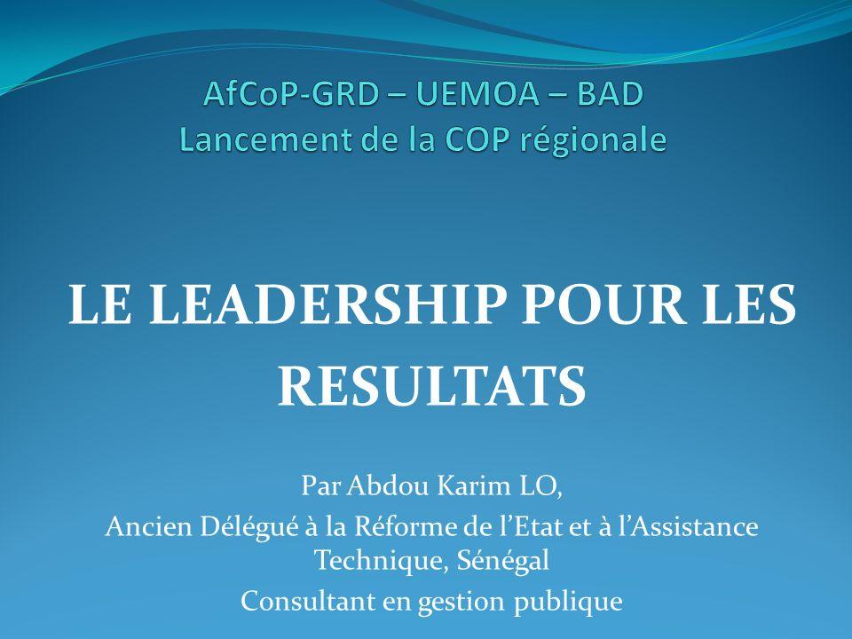 LE LEADERSHIP POUR LES RESULTATS Par Abdou Karim LO, Ancien Délégué à la Réforme de lEtat et à lAssistance Technique, Sénégal Consultant en gestion pu