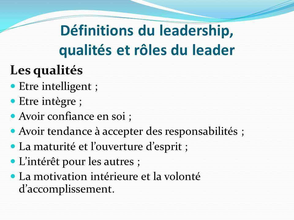 Définitions du leadership, qualités et rôles du leader Les qualités Etre intelligent ; Etre intègre ; Avoir confiance en soi ; Avoir tendance à accept