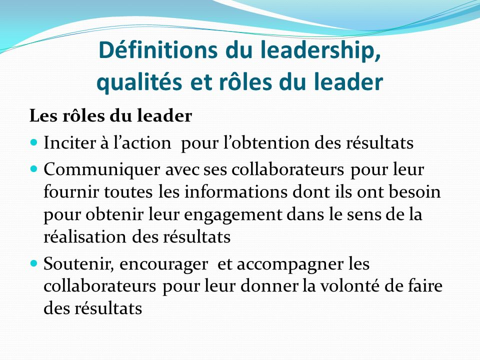 Définitions du leadership, qualités et rôles du leader Les rôles du leader Inciter à laction pour lobtention des résultats Communiquer avec ses collab